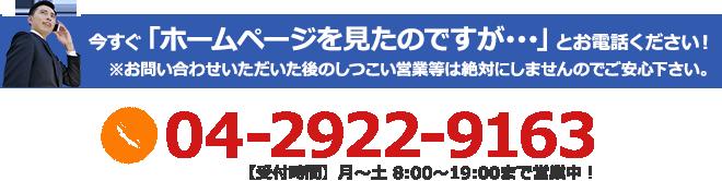 今すぐ「ホームページを見たのですが・・・」とお電話ください!※お問い合わせいただいた後のしつこい営業等は絶対にしませんのでご安心下さい。04-2922-9163【受付時間】月~土 8:00~19:00まで営業中!